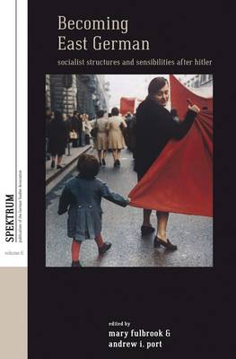 Becoming East German: Socialist Structures and Sensibilities After Hitler - Spektrum: Publications of the German Studies Association 6 (Hardback)
