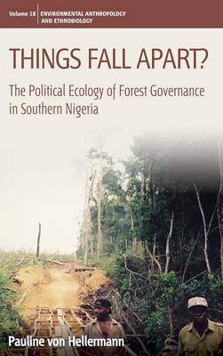 Things Fall Apart?: The Political Ecology of Forest Governance in Southern Nigeria - Environmental Anthropology and Ethnobiology 18 (Hardback)