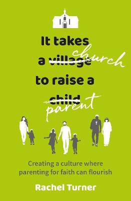 It Takes a Church to Raise a Parent: Creating a culture where parenting for faith can flourish (Paperback)