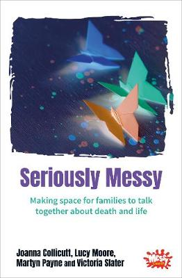 Seriously Messy: Making space for families to talk about death and life together (Paperback)