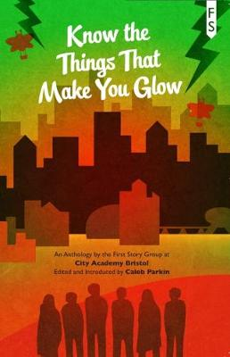 Know the Things That Make You Glow: An Anthology by the First Story Group at City Academy Bristol (Paperback)