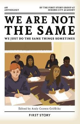 We Are Not the Same, We Just Do the Same Things Sometimes: An Anthology by the First Story Group at Dixons City Academy (Paperback)