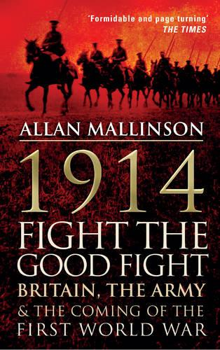 1914: Fight the Good Fight: Britain, the Army and the Coming of the First World War (Paperback)