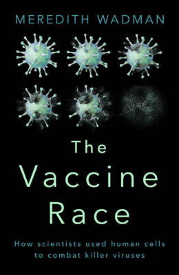 The Vaccine Race: How Scientists Used Human Cells to Combat Killer Viruses (Hardback)