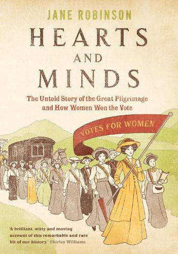 Hearts And Minds: The Untold Story of the Great Pilgrimage and How Women Won the Vote (Hardback)