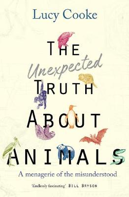 The Unexpected Truth About Animals: Brilliant natural history, starring lovesick hippos, stoned sloths, exploding bats and frogs in taffeta trousers... (Hardback)