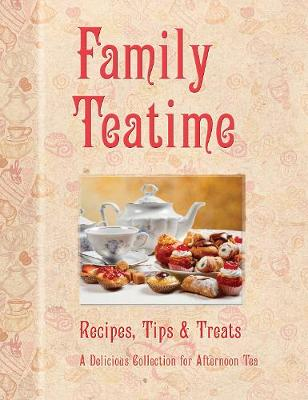 Family Teatime: Recipes, Tips & Treats; A Delicious Collection for Afternoon Tea (Hardback)