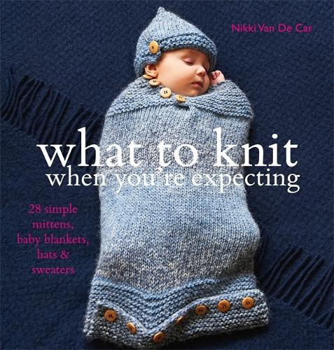 What to Knit When You're Expecting: 28 Simple Mittens, Baby Blankets, Hats and Sweaters (Paperback)