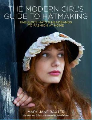 The Modern Girl's Guide to Hatmaking: Fabulous Hats & Headbands to Fashion at Home (Paperback)