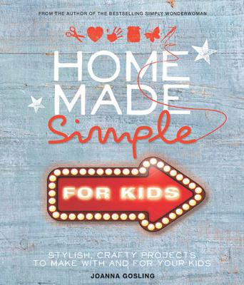 Home Made Simple for Kids: Stylish, Crafty Projects to Make with and for Your Kids (Hardback)