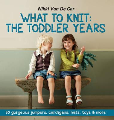 What to Knit: The Toddler Years: 30 Gorgeous Jumpers, Cardigans, Hats, Toys & More (Paperback)