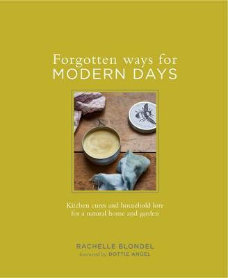 Forgotten Ways for Modern Days: Kitchen cures and household lore for a natural home and garden Foreword by Dottie Angel (Hardback)