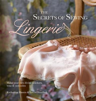 The Secrets of Sewing Lingerie: Make Your Own Knickers, Bras & Camisoles (Hardback)