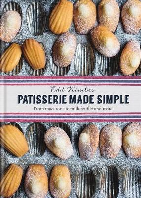 Patisserie Made Simple: From macaron to millefeuille and more: Patisserie Made Simple: From macaron to millefeuille and more (Hardback)