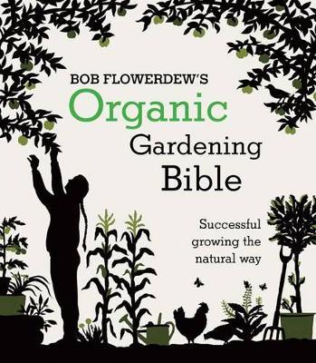 Bob Flowerdew's Organic Gardening Bible: Successful growing the natural way (Paperback)