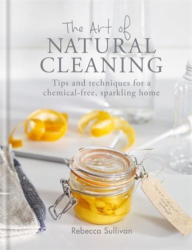 The Art of Natural Cleaning: Tips and techniques for a chemical-free, sparkling home - Art of series (Hardback)
