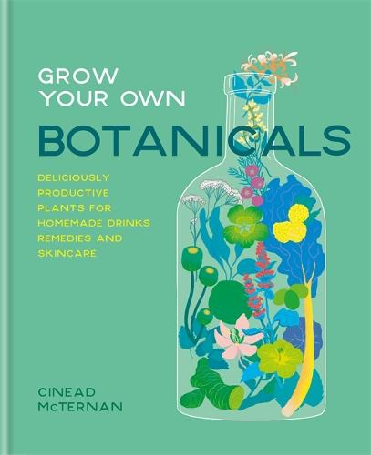 Grow Your Own Botanicals: Deliciously productive plants for homemade drinks, remedies and skincare (Hardback)