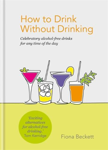 How to Drink Without Drinking: Celebratory alcohol-free drinks for any time of the day (Hardback)