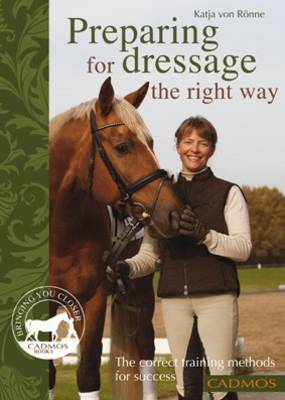 Preparing for Dressage the Right Way: The Correct Training Methods for Success (Paperback)