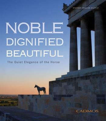 Noble Dignified Beautiful: The Quiet Elegance of the Horse (Hardback)