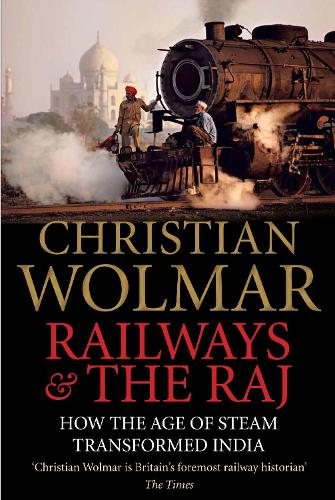 Railways and The Raj: How the Age of Steam Transformed India (Hardback)