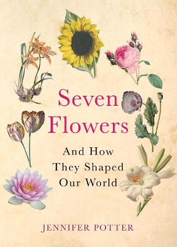 Seven Flowers: And How They Shaped Our World (Hardback)