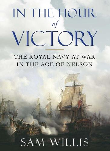 In the Hour of Victory: The Royal Navy at War in the Age of Nelson (Hardback)