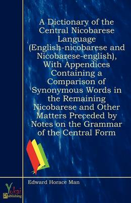 A Dictionary of the Central Nicobarese Language (English-nicobarese and Nicobarese-english), With Appendices Containing a Comparison of Synonymous Words in the Remaining Nicobarese and Other Matters Preceded by Notes on the Grammar of the Central Form (Paperback)