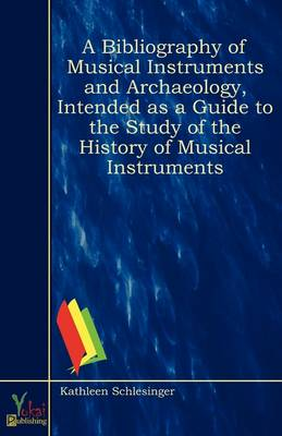 A Bibliography of Musical Instruments and Archaeology, Intended as a Guide to the Study of the History of Musical Instruments (Paperback)