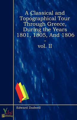 A Classical And Topographical Tour Through Greece, During the Years 1801, 1805, and 1806 - Vol. II (Paperback)