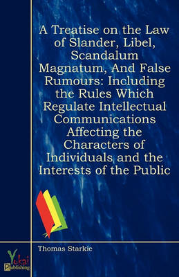 A Treatise On the Law of Slander, Libel, Scandalum Magnatum, and False Rumours: Including the Rules Which Regulate Intellectual Communications Affecting ... : With a Description of the Practice and (Paperback)