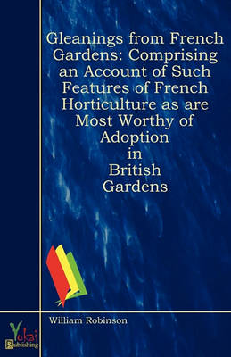 Gleanings From French Gardens: Comprising an Account of Such Features of French Horticulture as Are Most Worthy of Adoption in British Gardens (Paperback)