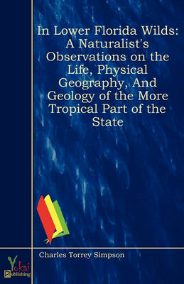 In Lower Florida Wilds: A Naturalist's Observations on the Life, Physical Geography, and Geology of the More Tropical Part of the State (Paperback)