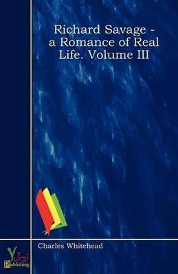 Richard Savage - A Romance of Real Life. Volume III (Paperback)
