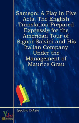 Samson: A Play in Five Acts. the English Translation Prepared Expressly for the American Tour of Signor Salvini and His Italian Company Under the Management of Maurice Grau (Paperback)