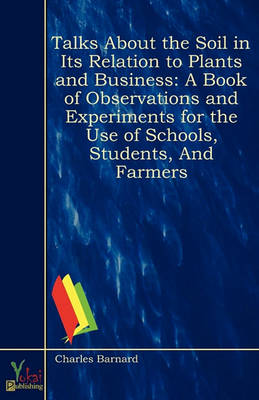 Talks About the Soil in Its Relation to Plants and Business: A Book of Observations and Experiments for the Use of Schools, Students, and Farmers (Paperback)