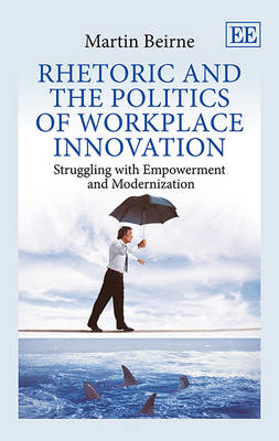 Rhetoric and the Politics of Workplace Innovation: Struggling with Empowerment and Modernization (Hardback)