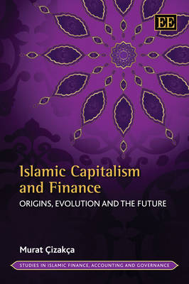 Islamic Capitalism and Finance: Origins, Evolution and the Future - Studies in Islamic Finance, Accounting and Governance Series (Hardback)