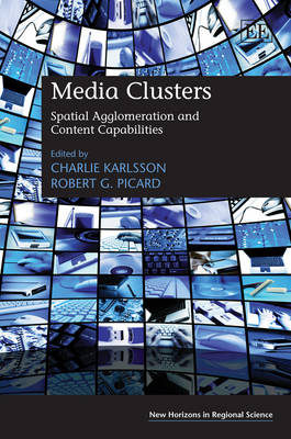 Media Clusters: Spatial Agglomeration and Content Capabilities - New Horizons in Regional Science Series (Hardback)