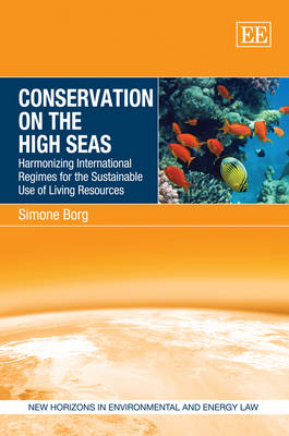 Conservation on the High Seas: Harmonizing International Regimes for the Sustainable Use of Living Resources - New Horizons in Environmental and Energy Law Series (Hardback)