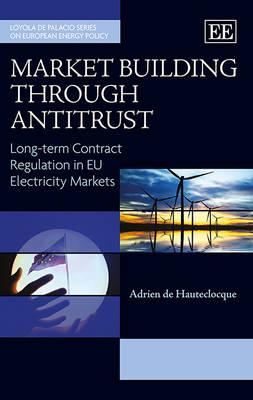 Market Building Through Antitrust: Long-Term Contract Regulation in Eu Electricity Markets - Loyola De Palacio Series on European Energy Policy (Hardback)