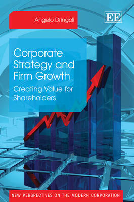 Corporate Strategy and Firm Growth: Creating Value for Shareholders - New Perspectives on the Modern Corporation Series (Hardback)