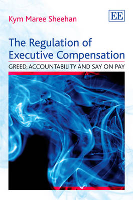 The Regulation of Executive Compensation: Greed, Accountability and Say on Pay (Hardback)