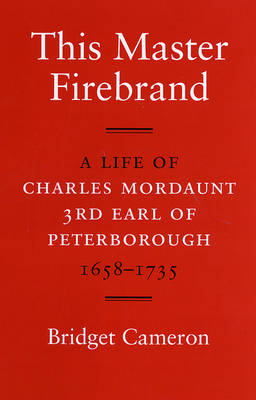This Master Firebrand: A Life of Charles Mordaunt 3rd Earl of Peterborough 1658-1735 (Hardback)