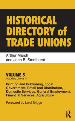 Historical Directory of Trade Unions: Volume 5, Including Unions in Printing and Publishing, Local Government, Retail and Distribution, Domestic Services, General Employment, Financial Services, Agriculture (Hardback)