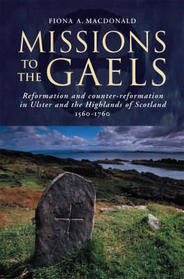 Missions to the Gael: Reformation and Counter-reformation in Ulster and the Highlands and Islands of Scotland, 1560-1760 (Paperback)