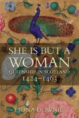 She is But a Woman: Queenship in Scotland 1424-1463 (Paperback)