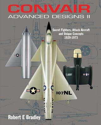 Convair Advanced Designs II: Secret Fighters, Attack Aircraft, and Unique Concepts 1929-1973 (Hardback)