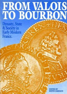 From Valois to Bourbon: Dynasty, State and Society in Early Modern France - Exeter Studies in History (Paperback)