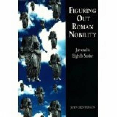 Figuring Out Roman Nobility: Juvenal's Eighth 'Satire' - Exeter Studies in History (Paperback)